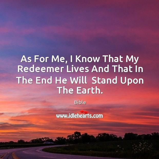 As for me, I know that my redeemer lives and that in the end he will  stand upon the earth. Image