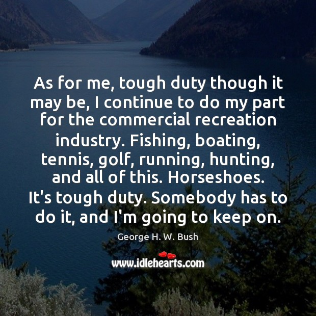 As for me, tough duty though it may be, I continue to George H. W. Bush Picture Quote