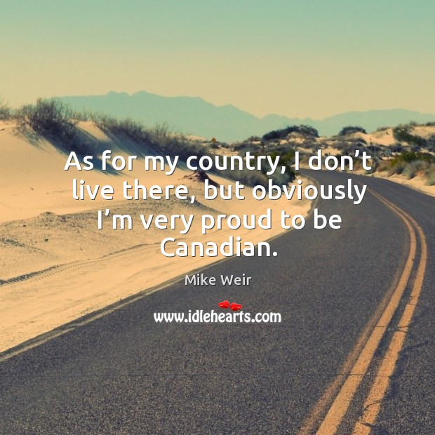 As for my country, I don't live there, but obviously I'm very proud to be canadian. Mike Weir Picture Quote