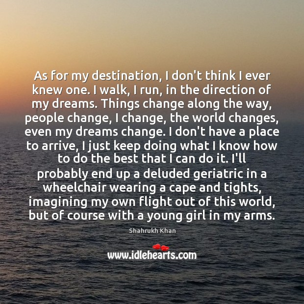 As for my destination, I don't think I ever knew one. I Shahrukh Khan Picture Quote