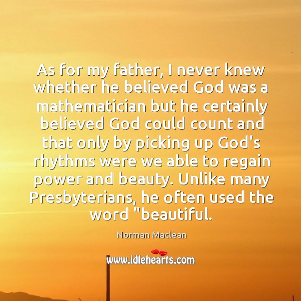 As for my father, I never knew whether he believed God was Norman Maclean Picture Quote