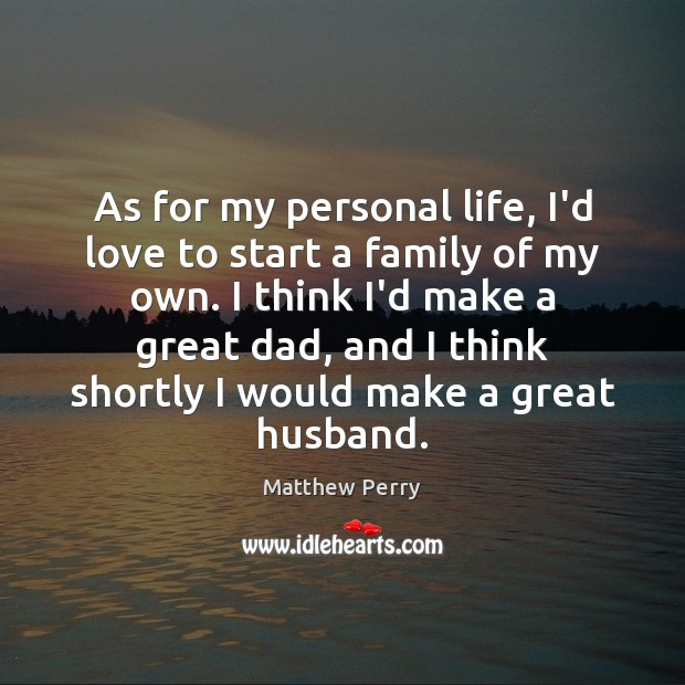 As for my personal life, I'd love to start a family of Image