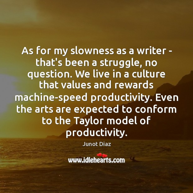 As for my slowness as a writer – that's been a struggle, Junot Diaz Picture Quote