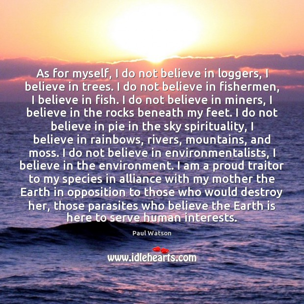 As for myself, I do not believe in loggers, I believe in Paul Watson Picture Quote