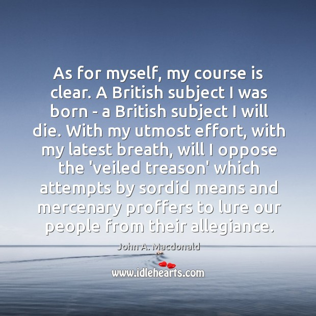 As for myself, my course is clear. A British subject I was Image
