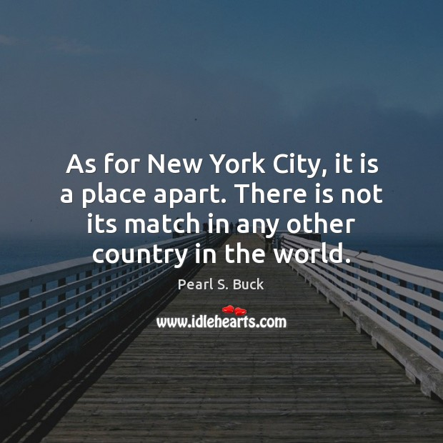 As for New York City, it is a place apart. There is Pearl S. Buck Picture Quote