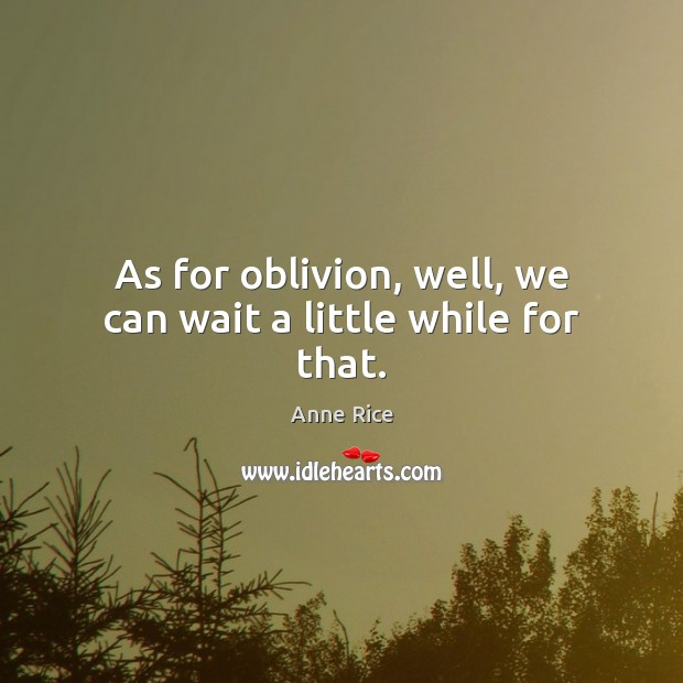As for oblivion, well, we can wait a little while for that. Anne Rice Picture Quote