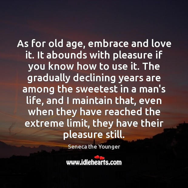 As for old age, embrace and love it. It abounds with pleasure Seneca the Younger Picture Quote