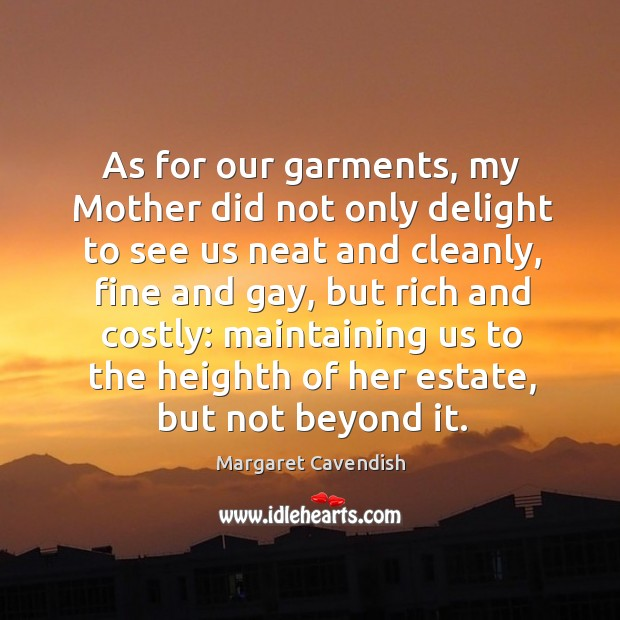 As for our garments, my mother did not only delight to see us neat and cleanly Margaret Cavendish Picture Quote