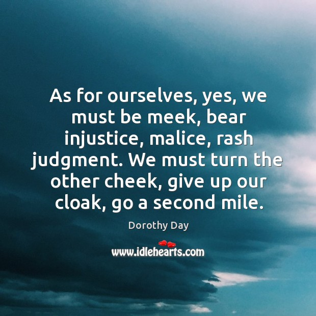 As for ourselves, yes, we must be meek, bear injustice, malice, rash Dorothy Day Picture Quote