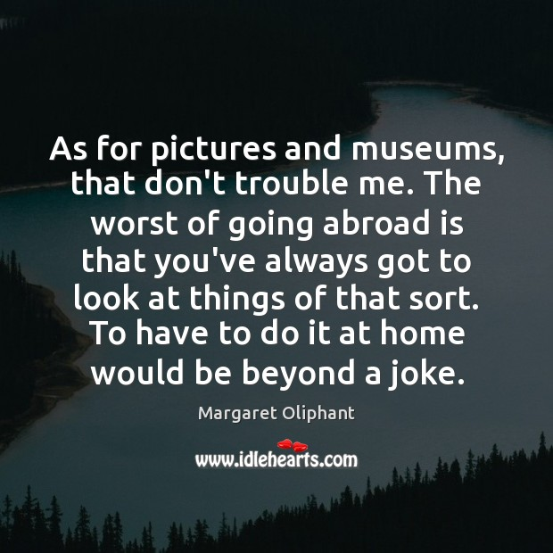 As for pictures and museums, that don't trouble me. The worst of Image