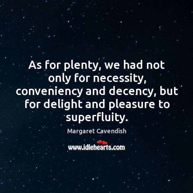 As for plenty, we had not only for necessity, conveniency and decency, but for delight Margaret Cavendish Picture Quote