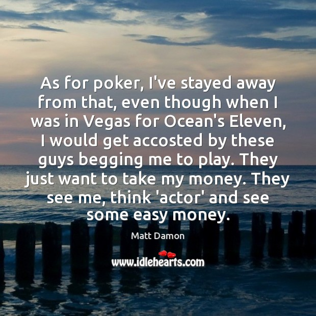 As for poker, I've stayed away from that, even though when I Matt Damon Picture Quote