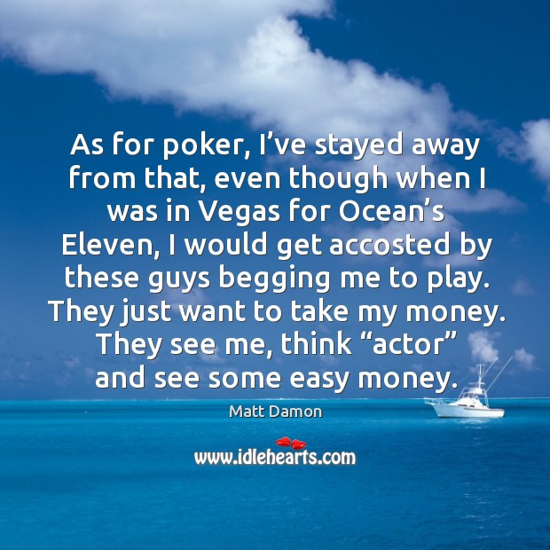 As for poker, I've stayed away from that, even though when I was in vegas for ocean's eleven Image