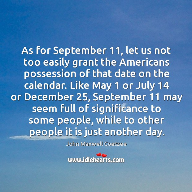 As for september 11, let us not too easily grant the americans possession of that date on the calendar. Image