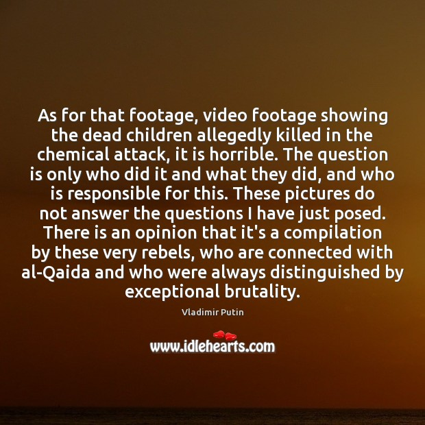 As for that footage, video footage showing the dead children allegedly killed Vladimir Putin Picture Quote