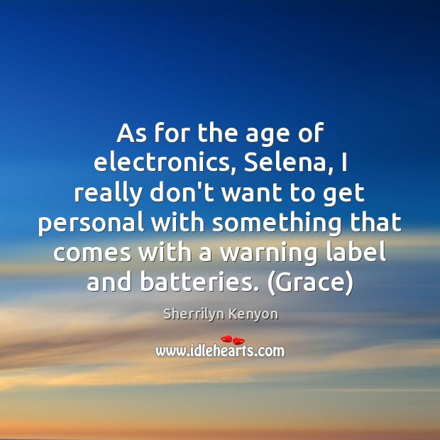 As for the age of electronics, Selena, I really don't want to Image