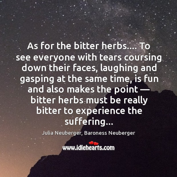 As for the bitter herbs…. To see everyone with tears coursing down Image