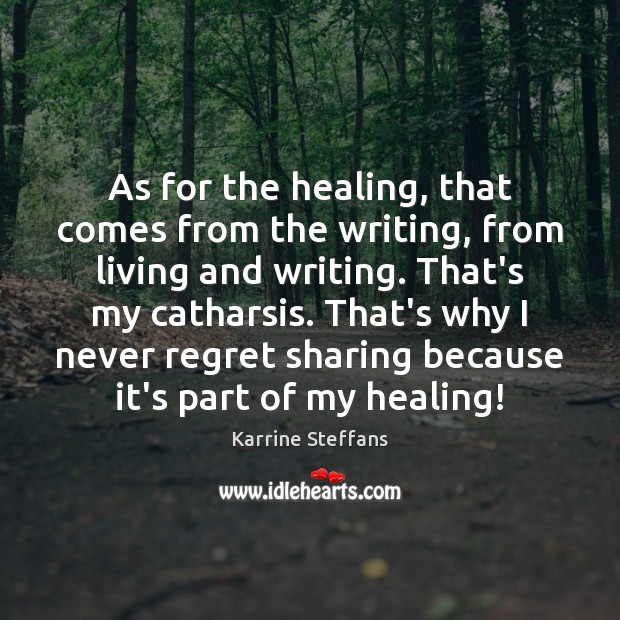 As for the healing, that comes from the writing, from living and Never Regret Quotes Image