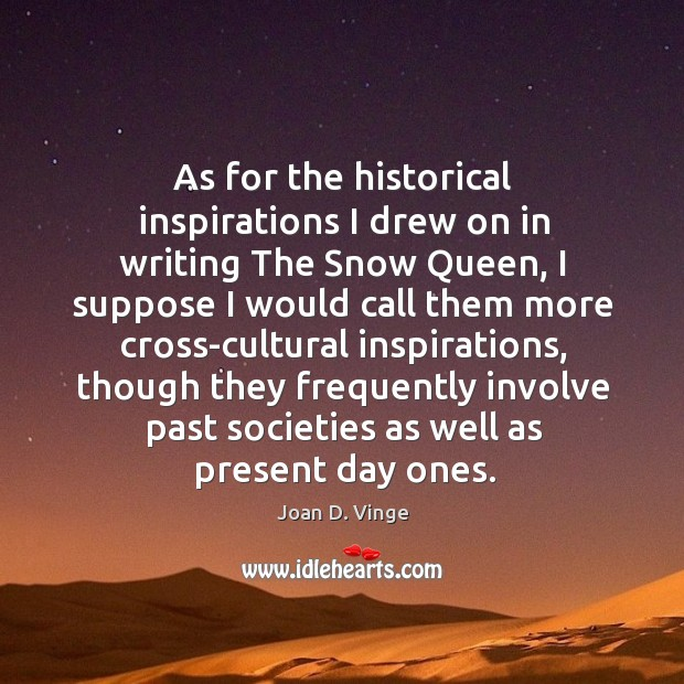 As for the historical inspirations I drew on in writing the snow queen Joan D. Vinge Picture Quote