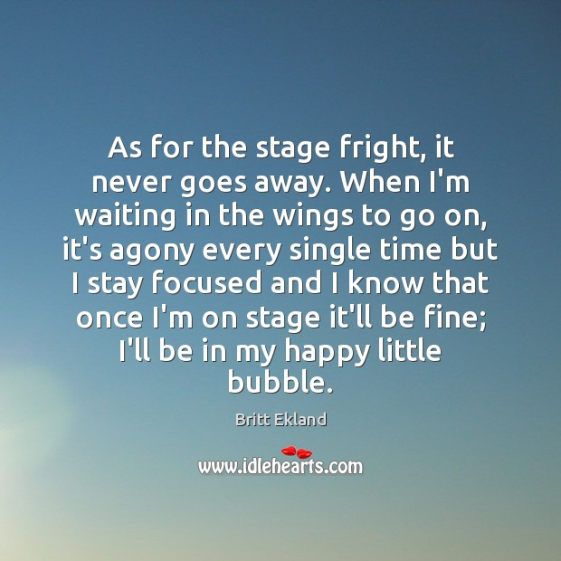 As for the stage fright, it never goes away. When I'm waiting Britt Ekland Picture Quote