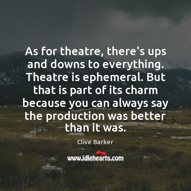 As for theatre, there's ups and downs to everything. Theatre is ephemeral. Clive Barker Picture Quote