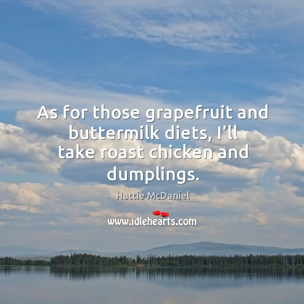 As for those grapefruit and buttermilk diets, I'll take roast chicken and dumplings. Image