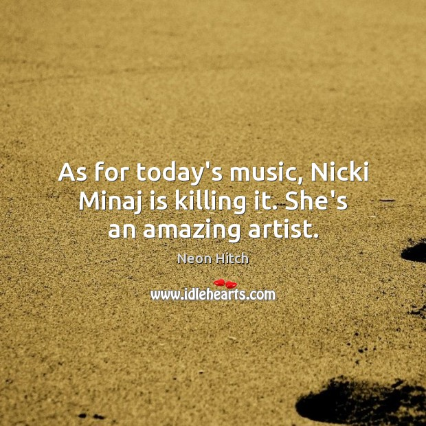 As for today's music, Nicki Minaj is killing it. She's an amazing artist. Neon Hitch Picture Quote