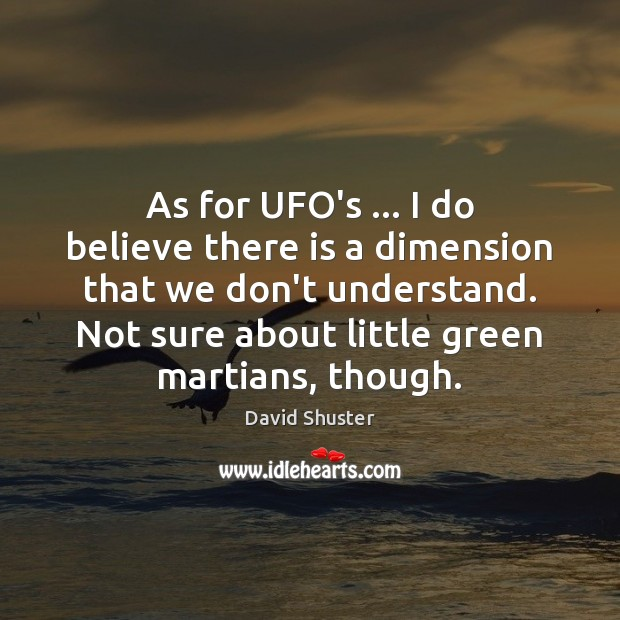As for UFO's … I do believe there is a dimension that we Image