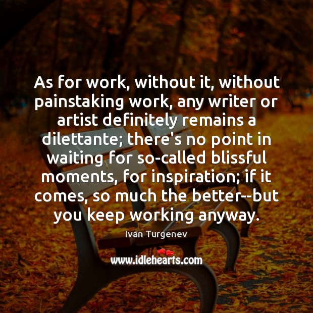 As for work, without it, without painstaking work, any writer or artist Image