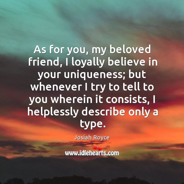 As for you, my beloved friend, I loyally believe in your uniqueness; but whenever I try to tell Josiah Royce Picture Quote