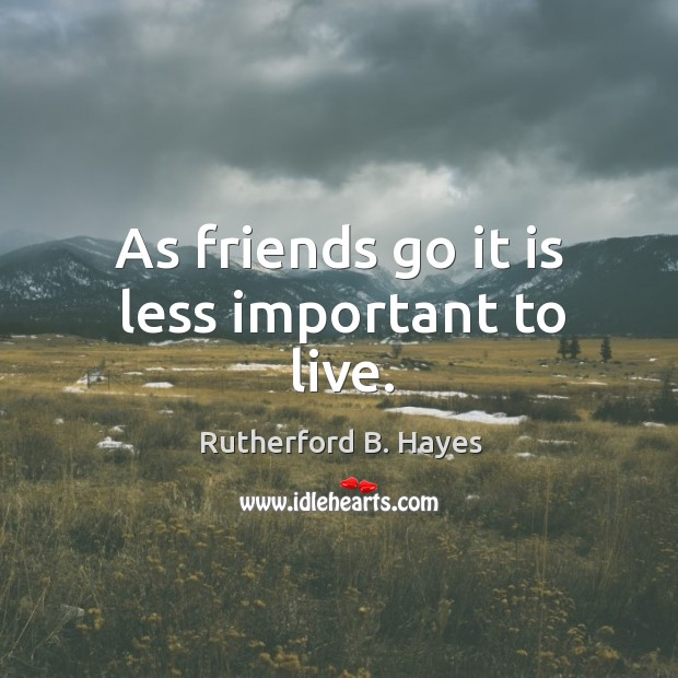As friends go it is less important to live. Rutherford B. Hayes Picture Quote