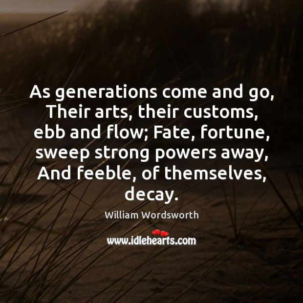 As generations come and go, Their arts, their customs, ebb and flow; William Wordsworth Picture Quote