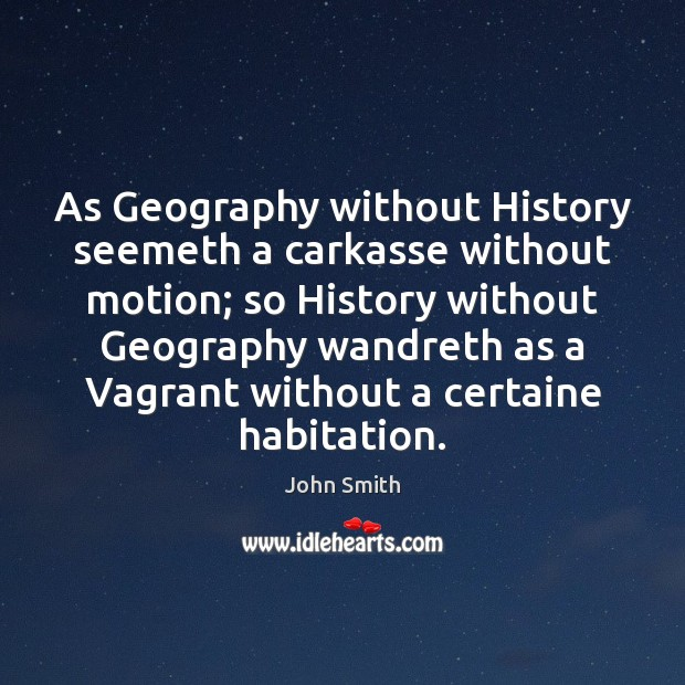Image, As Geography without History seemeth a carkasse without motion; so History without