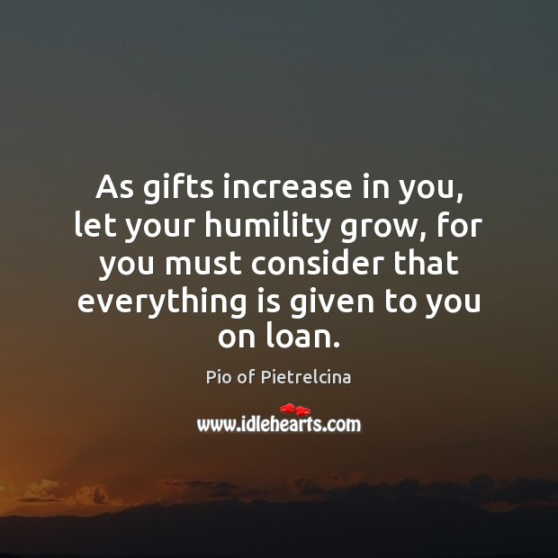 As gifts increase in you, let your humility grow, for you must Pio of Pietrelcina Picture Quote