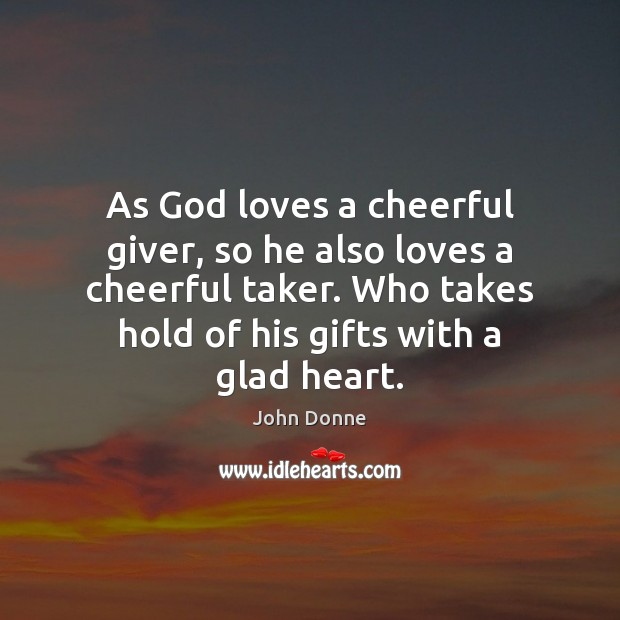 As God loves a cheerful giver, so he also loves a cheerful John Donne Picture Quote