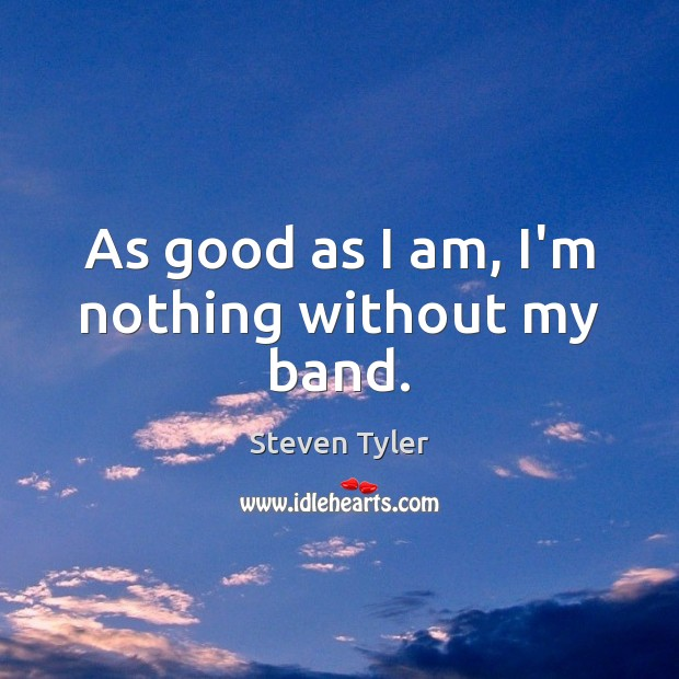 As good as I am, I'm nothing without my band. Steven Tyler Picture Quote