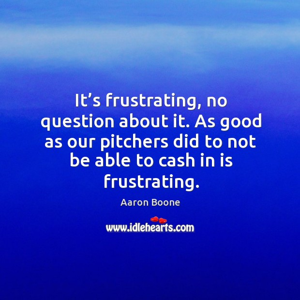 As good as our pitchers did to not be able to cash in is frustrating. Aaron Boone Picture Quote