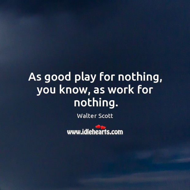 As good play for nothing, you know, as work for nothing. Walter Scott Picture Quote