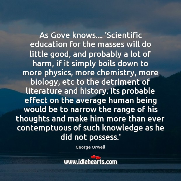 As Gove knows…. 'Scientific education for the masses will do little good, George Orwell Picture Quote
