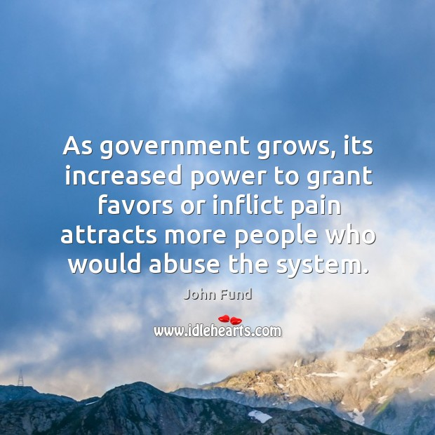 As government grows, its increased power to grant favors or inflict pain John Fund Picture Quote