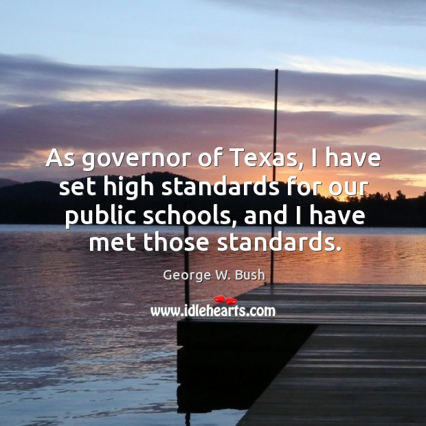 Image, As governor of texas, I have set high standards for our public schools, and I have met those standards.