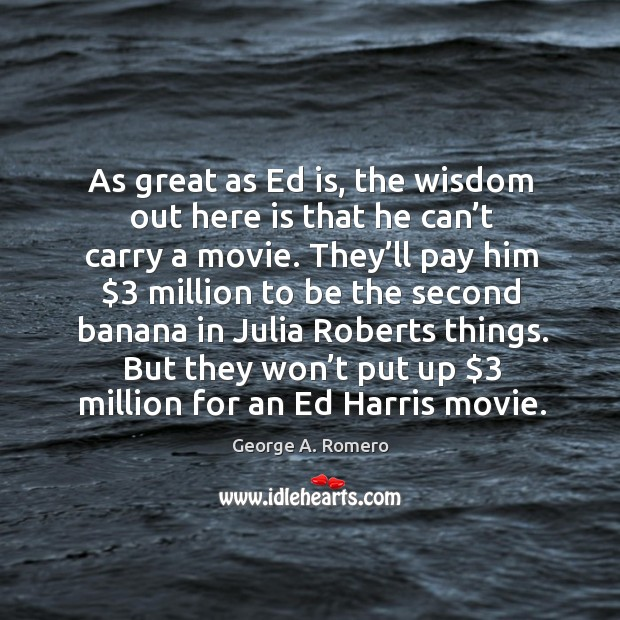 As great as ed is, the wisdom out here is that he can't carry a movie. George A. Romero Picture Quote