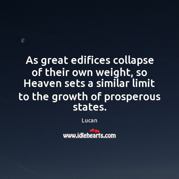 As great edifices collapse of their own weight, so Heaven sets a Image