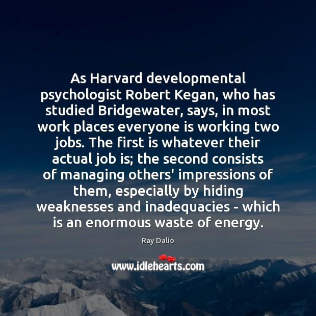 As Harvard developmental psychologist Robert Kegan, who has studied Bridgewater, says, in Image