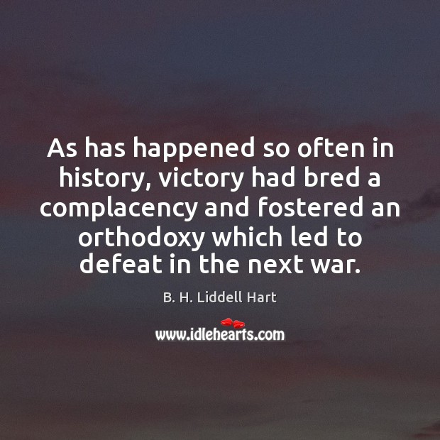 As has happened so often in history, victory had bred a complacency B. H. Liddell Hart Picture Quote