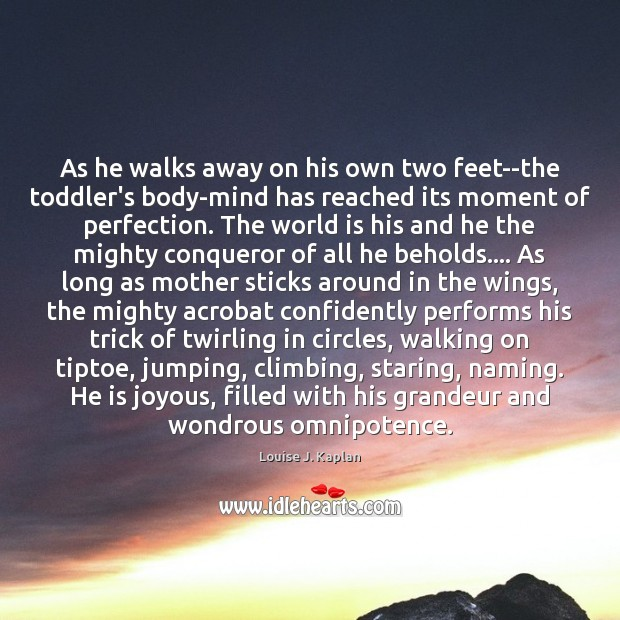 As he walks away on his own two feet–the toddler's body-mind has Louise J. Kaplan Picture Quote