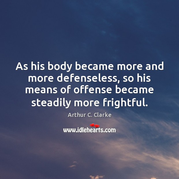 As his body became more and more defenseless, so his means of Arthur C. Clarke Picture Quote