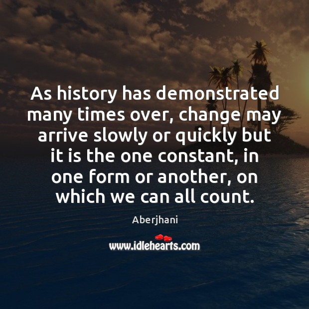 As history has demonstrated many times over, change may arrive slowly or Image