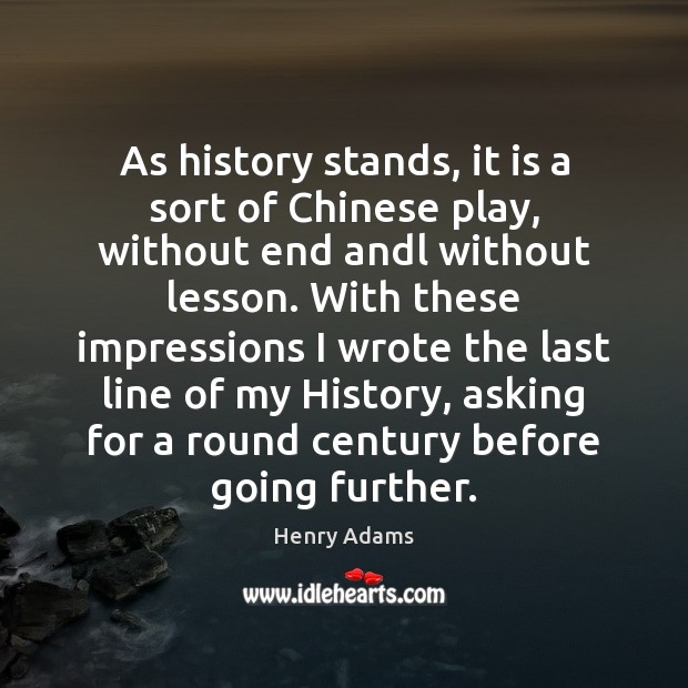 As history stands, it is a sort of Chinese play, without end Henry Adams Picture Quote